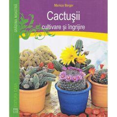 Cactusii. Cultivare si ingrijire - Markus Berger
