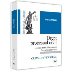 Drept procesual civil. Legislatie interna si internationala doctrina si jurisprudenta - Andreea Tabacu