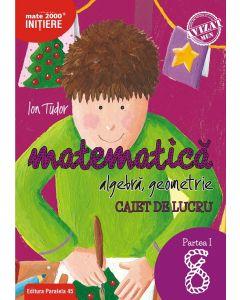 Matematica. Algebra, geometrie. Caiet de lucru. Clasa a VIII-a. Inițiere. Partea I. Editia 2018