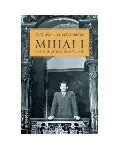Mihai I, ultimul rege al romanilor - Tatiana Niculescu Bran