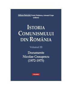 Istoria comunismului din Romania Vol. III: Documente. Nicolae Ceausescu (1972-1975) - Mihnea Berindei