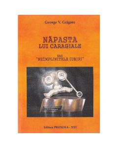 Napasta lui Caragiale sau neimplinitele iubiri - George V. Grigore