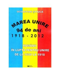 Marea Unire 1918-2012. Romanii in lupta pentru Unire de la 1600 la 1918 - Sevastian Stiuca