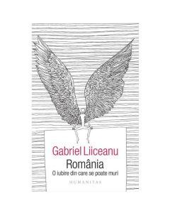 Romania, o iubire din care se poate muri - Gabriel Liiceanu