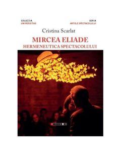 Mircea Eliade, hermeneutica spectacolului - Cristina Scarlat