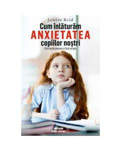 Cum inlaturam anxietatea copiilor nostri - Louise Red
