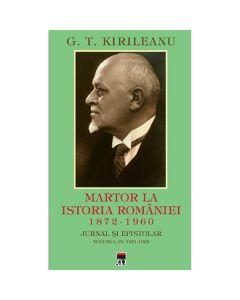 Martor la istoria Romaniei. 1872-1960. Jurnal si epistolar Vol. 4: 1872-1960 - G.T. Kirileanu