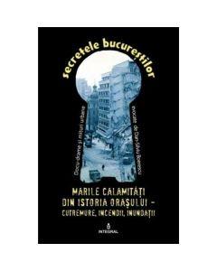 Secretele Bucurestilor vol.22: Marile calamitati din istoria orasului - Dan-Silviu Boerescu