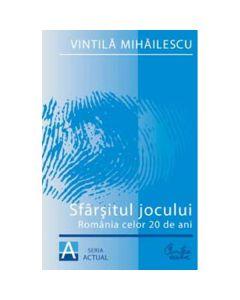 Sfarsitul jocului. Romania celor 20 de ani - Vintila Mihailescu