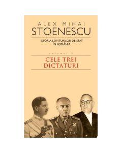 2010 Istoria loviturilor de stat vol.3: Cele trei dictaturi - Alex Mihai Stoenescu