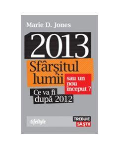 2013 sfarsitul lumii sau un nou inceput? ce va fi dupa 2012 - Marie D. Jones