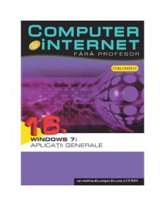Computer si Internet  fara profesor vol. 16. Windows 7: Aplicatii generale