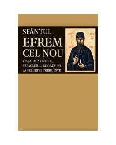 Sfantul Efrem Cel Nou - Viata, acatistele, paraclisul, rugaciuni la felurite trebuinte