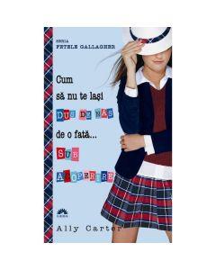 Cum sa nu te lasi dus de nas de o fata... sub acoperire  - Ally Carter