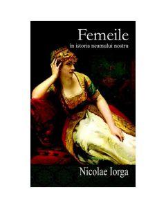 Femeile In Istoria Neamului Romanesc - Nicolae Iorga