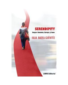 Serendipity. Despre Romania, Europa Si Lume - Iulia Badea Gueritee