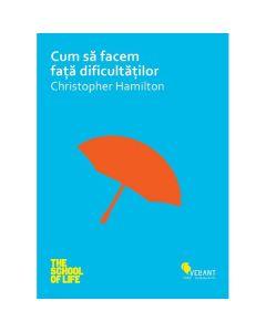 Cum Sa Facem Fata Dificultatilor - Christopher Hamilton