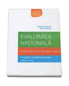 Evaluare nationala matematica si stiintele naturii. Pregatire intensiva cls a V-a - Eduard Dancila, Ioan