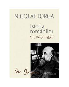 Istoria romanilor vol.7: Reformatorii - Nicolae Iorga