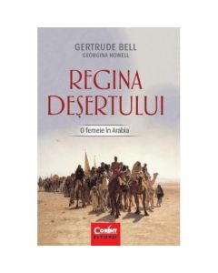 Regina desertului. O femeie in Arabia - Gertrude Bell, Georgina Howell